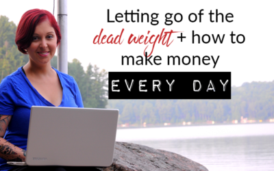 Letting go of the dead weight + how to make money EVERY day