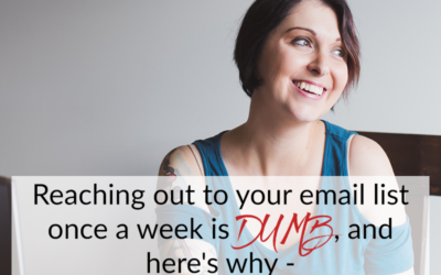 Reaching out to your email list once a week is DUMB, and here's why –